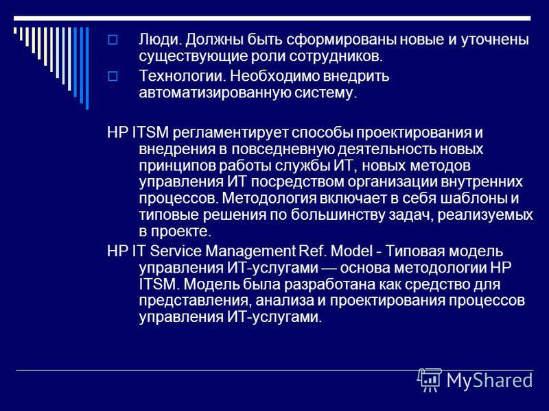 Люди. Должны быть сформированы новые и уточнены существующие роли сотрудников. Технологии. Необходимо внедрить автоматизированную систему. HP ITSM регламентирует способы проектирования и внедрения в повседневную деятельность новых принципов работы сл
