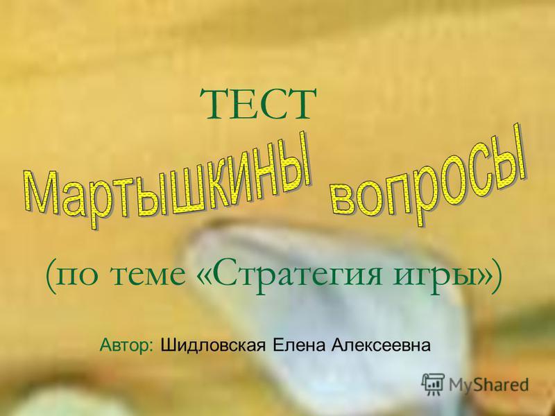 ТЕСТ (по теме «Стратегия игры») Автор: Шидловская Елена Алексеевна