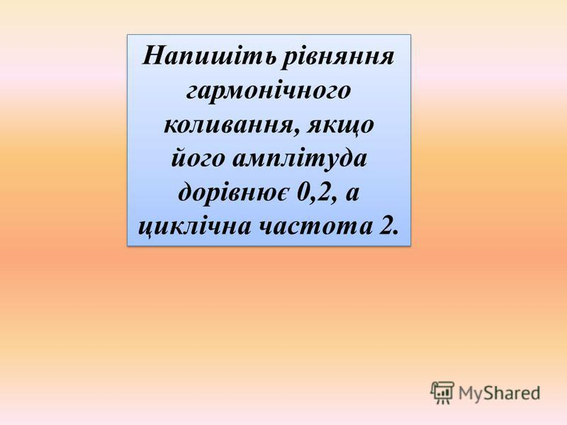 Напишіть рівняння гармонічного коливання, якщо його амплітуда дорівнює 0,2, а циклічна частота 2.