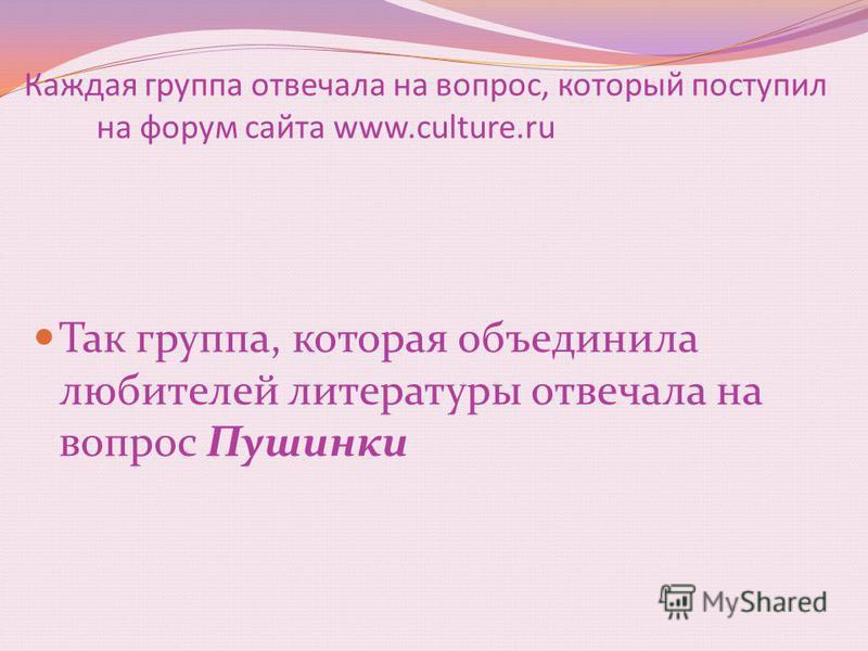 Каждая группа отвечала на вопрос, который поступил на форум сайта www.culture.ru Так группа, которая объединила любителей литературы отвечала на вопрос Пушинки