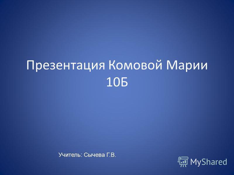 Презентация Комовой Марии 10Б Учитель: Сычева Г.В.