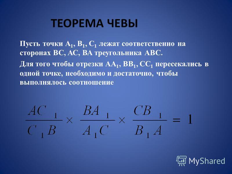 Пусть точки А 1, В 1, С 1 лежат соответственно на сторонах ВС, АС, ВА треугольника АВС. Для того чтобы отрезки АА 1, ВВ 1, СС 1 пересекались в одной точке, необходимо и достаточно, чтобы выполнялось соотношение ТЕОРЕМА ЧЕВЫ