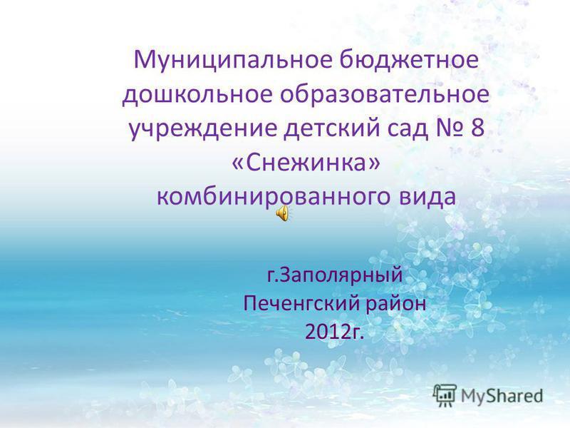 Муниципальное бюджетное дошкольное образовательное учреждение детский сад 8 «Снежинка» комбинированного вида г.Заполярный Печенгский район 2012 г.