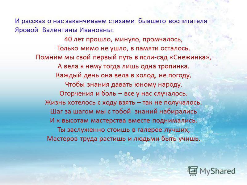 И рассказ о нас заканчиваем стихами бывшего воспитателя Яровой Валентины Ивановны: 40 лет прошло, минуло, промчалось, Только мимо не ушло, в памяти осталось. Помним мы свой первый путь в ясли-сад «Снежинка», А вела к нему тогда лишь одна тропинка. Ка