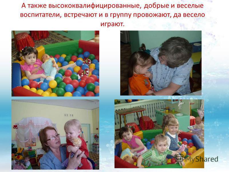 А также высококвалифицированные, добрые и веселые воспитатели, встречают и в группу провожают, да весело играют.