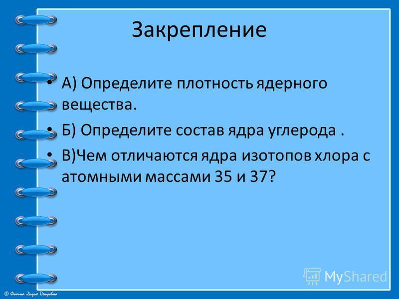 © Фокина Лидия Петровна Закрепление А) Определите плотность ядерного вещества. Б) Определите состав ядра углерода. В)Чем отличаются ядра изотопов хлора с атомными массами 35 и 37?