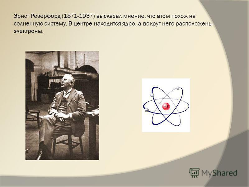 Эрнст Резерфорд (1871-1937) высказал мнение, что атом похож на солнечную систему. В центре находится ядро, а вокруг него расположены электроны.