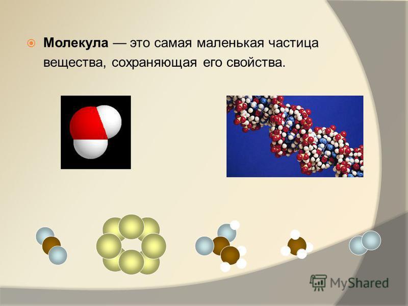 Молекула это самая маленькая частица вещества, сохраняющая его свойства.