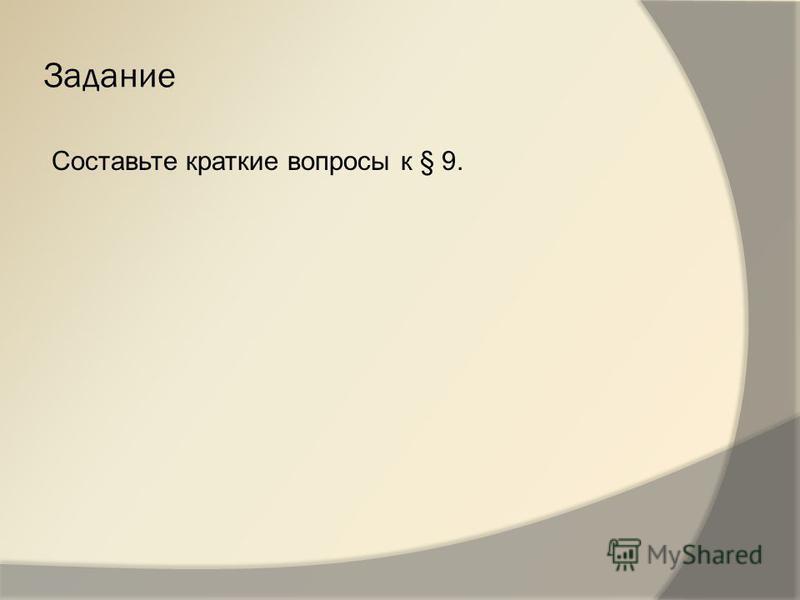 Задание Составьте краткие вопросы к § 9.