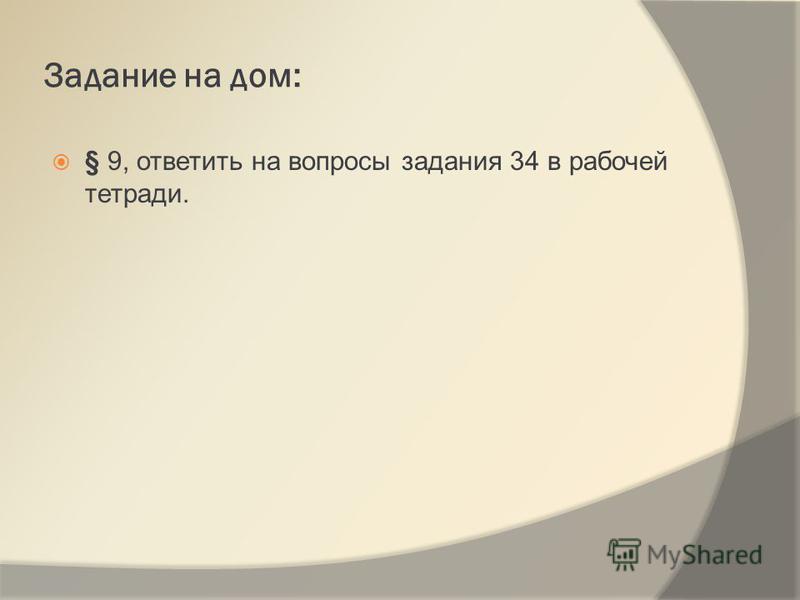 Задание на дом: § 9, ответить на вопросы задания 34 в рабочей тетради.