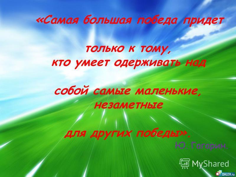 «Самая большая победа придет только к тому, кто умеет одерживать над собой самые маленькие, незаметные для других победы». Ю. Гагарин.
