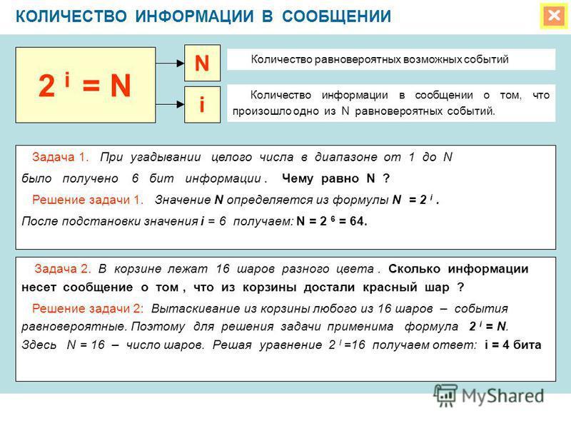 КОЛИЧЕСТВО ИНФОРМАЦИИ В СООБЩЕНИИ Задача 1. При угадывании целого числа в диапазоне от 1 до N было получено 6 бит информации. Чему равно N ? Решение задачи 1. Значение N определяется из формулы N = 2 i. После подстановки значения i = 6 получаем: N =