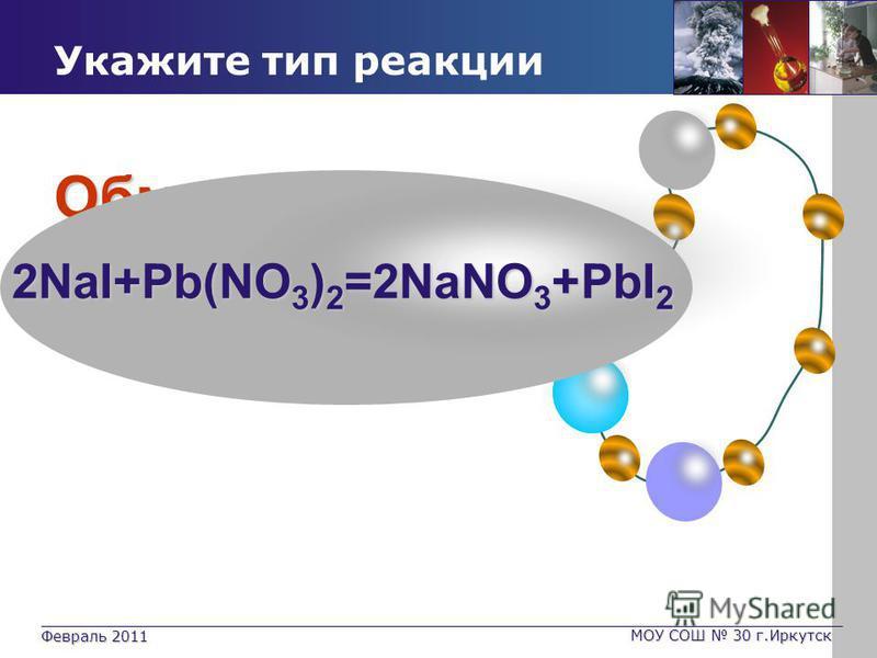 Февраль 2011 МОУ СОШ 30 г.Иркутск Обмен Укажите тип реакции 2NaI+Pb(NO 3 ) 2 =2NaNO 3 +PbI 2