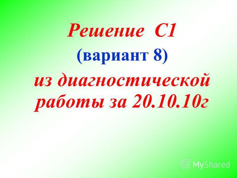 Решение С1 (вариант 8) из диагностической работы за 20.10.10 г