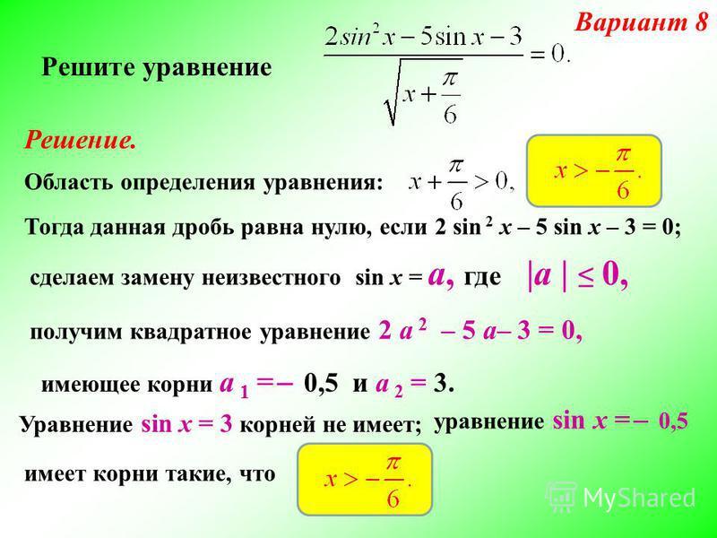 Решите уравнение Решение. Область определения уравнения: сделаем замену неизвестного sin x = а, где  а   0, Тогда данная дробь равна нулю, если 2 sin 2 x – 5 sin x – 3 = 0; Вариант 8 получим квадратное уравнение 2 а 2 – 5 а– 3 = 0, имеющее корни а 1