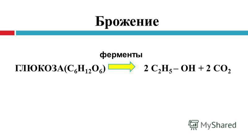 Брожение ГЛЮКОЗА(С 6 Н 12 О 6 ) 2 С 2 Н 5 – ОН + 2 СО 2 ферменты