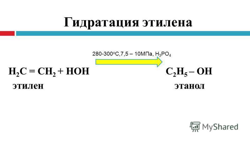Гидратация этилена Н 2 С = СН 2 + НОН С 2 Н 5 – ОН этилен этанол 280-300 о С,7,5 – 10МПа, Н 3 PO 4