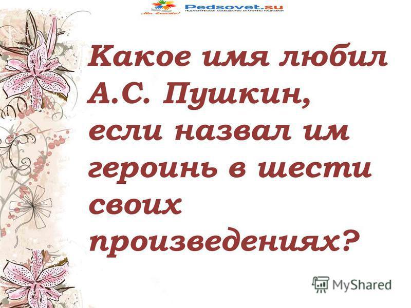 Какое имя любил А.С. Пушкин, если назвал им героинь в шести своих произведениях?