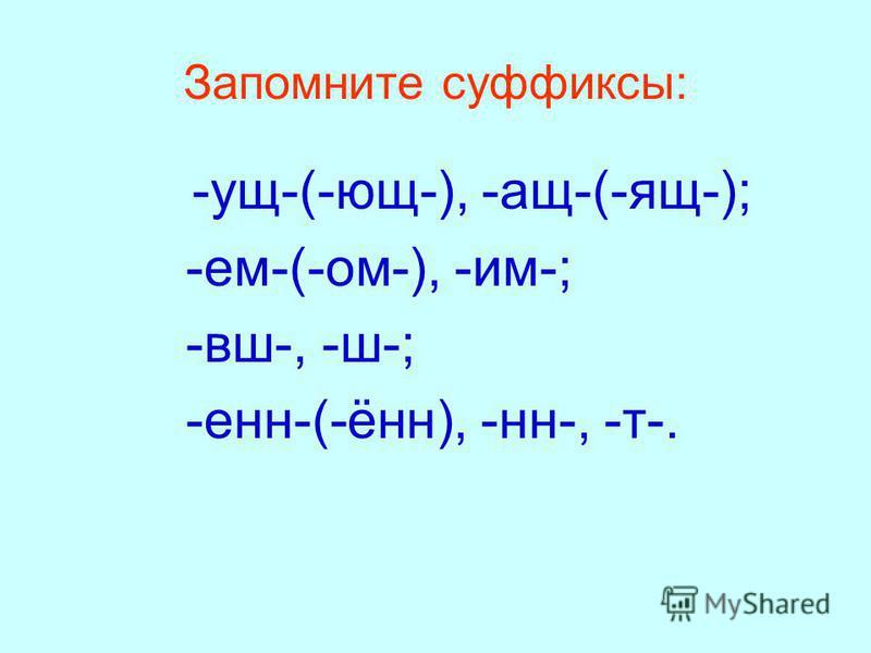 Запомните суффиксы: -ущ-(-ющ-), -ащ-(-ящ-); -ем-(-ом-), -им-; -вш-, -ш-; -ен-(-ён), -н-, -т-.