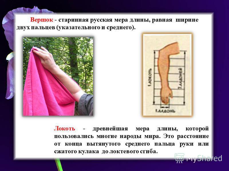 Вершок - старинная русская мера длины, равная ширине двух пальцев (указательного и среднего). Локоть - древнейшая мера длины, которой пользовались многие народы мира. Это расстояние от конца вытянутого среднего пальца руки или сжатого кулака до локте