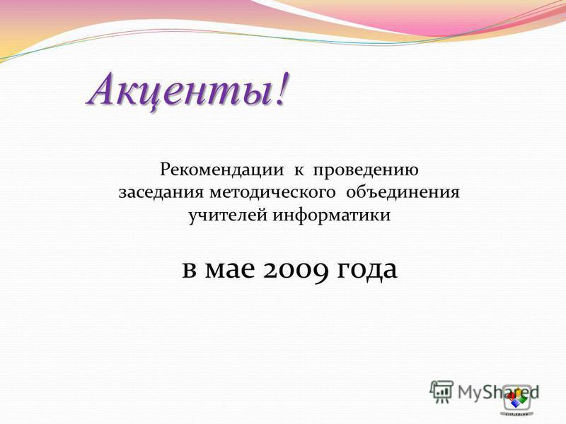 Акценты! Акценты! Рекомендации к проведению заседания методического объединения учителей информатики в мае 2009 года