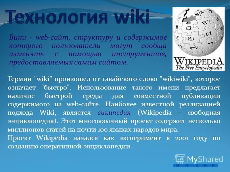 Вики - web-сайт, структуру и содержимое которого пользователи могут сообща изменять с помощью инструментов, предоставляемых самим сайтом. Термин