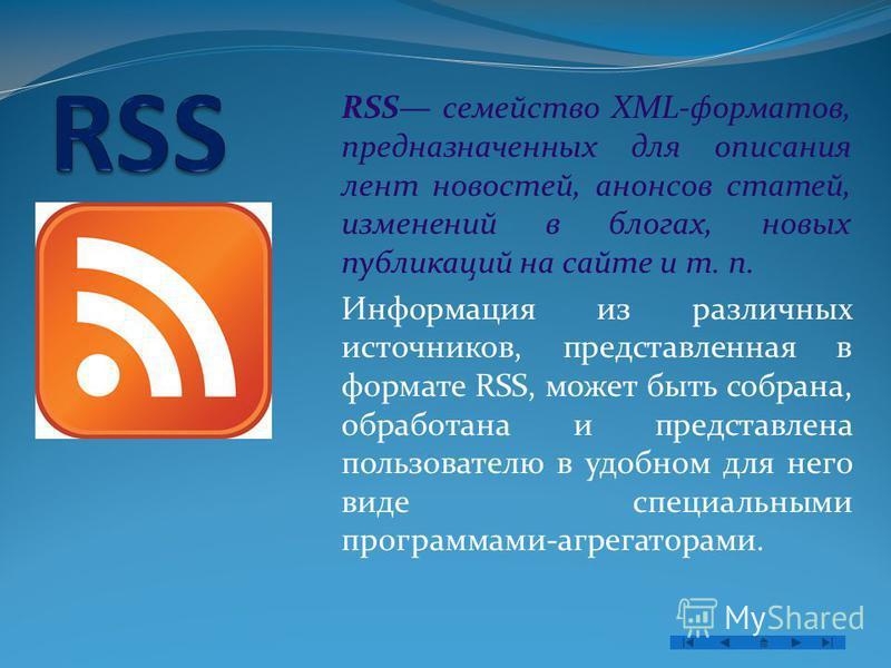 RSS семейство XML-форматов, предназначенных для описания лент новостей, анонсов статей, изменений в блогах, новых публикаций на сайте и т. п. Информация из различных источников, представленная в формате RSS, может быть собрана, обработана и представл