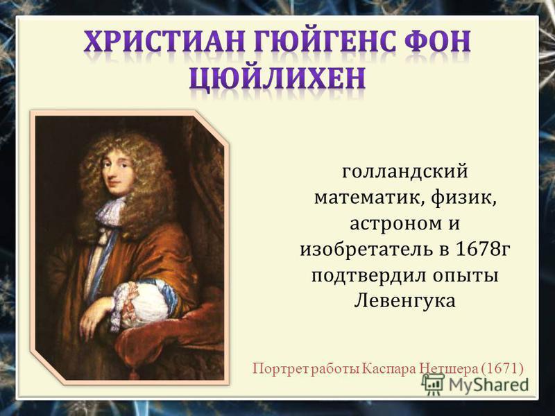 голландский математик, физик, астроном и изобретатель в 1678 г подтвердил опыты Левенгука Портрет работы Каспара Нетшера (1671)