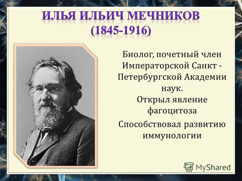 Биолог, почетный член Императорской Санкт - Петербургской Академии наук. Открыл явление фагоцитоза Способствовал развитию иммунологии