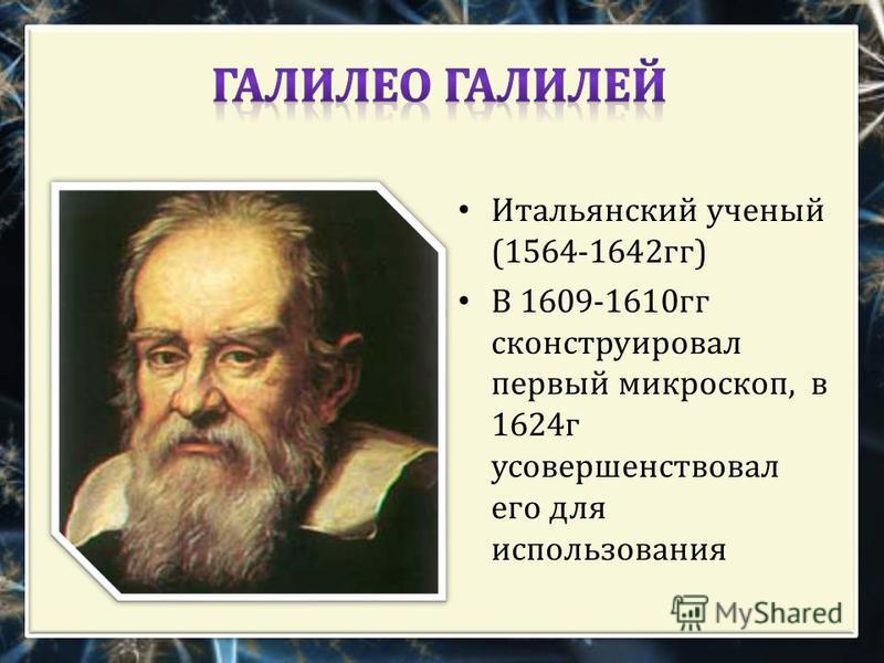 Итальянский ученый (1564-1642 гг ) В 1609-1610 гг сконструировал первый микроскоп, в 1624 г усовершенствовал его для использования