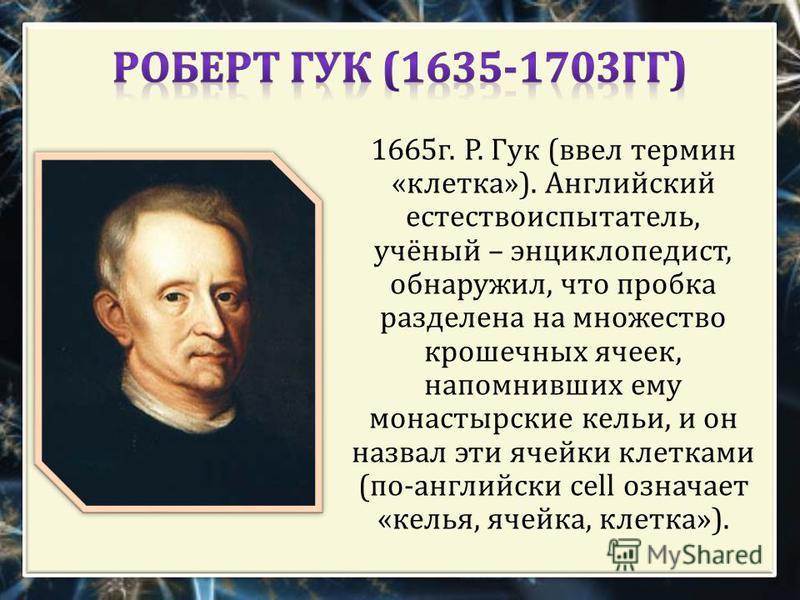 1665 г. Р. Гук ( ввел термин « клетка »). Английский естествоиспытатель, учёный – энциклопедист, обнаружил, что пробка разделена на множество крошечных ячеек, напомнивших ему монастырские кельи, и он назвал эти ячейки клетками ( по - английски cell о