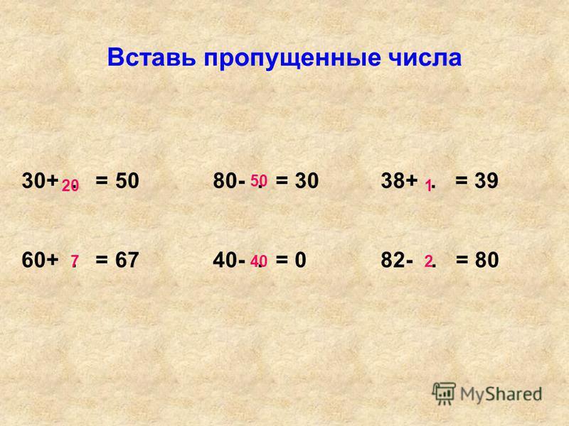 Вставь пропущенные числа 30+. = 50 80-. = 30 38+. = 39 60+. = 67 40-. = 0 82-. = 80 20 7 50 40 1 2