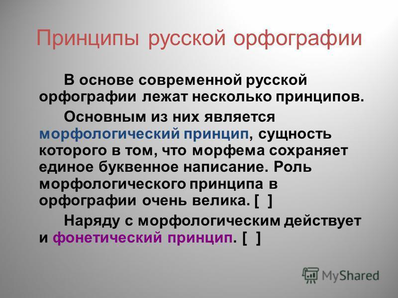 Принципы русской орфографии В основе современной русской орфографии лежат несколько принципов. Основным из них является морфологический принцип, сущность которого в том, что морфема сохраняет единое буквенное написание. Роль морфологического принципа