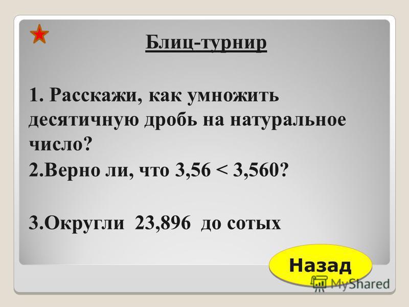 Блиц-турнир 1. Расскажи, как умножить десятичную дробь на натуральное число? 2. Верно ли, что 3,56 < 3,560? 3. Округли 23,896 до сотых Назад