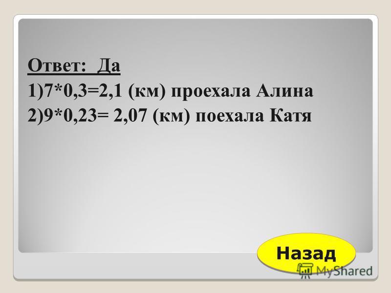 Ответ: Да 1)7*0,3=2,1 (км) проехала Алина 2)9*0,23= 2,07 (км) поехала Катя Назад