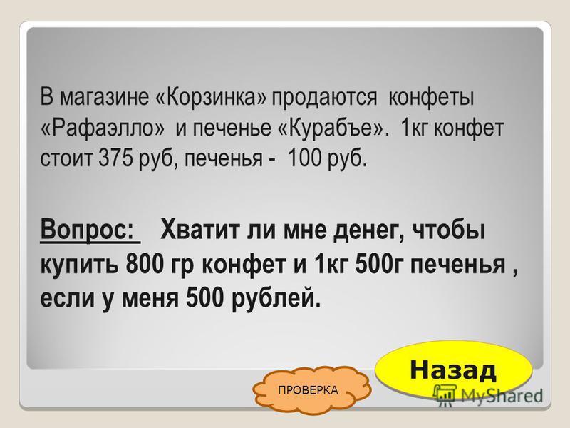 В магазине «Корзинка» продаются конфеты «Рафаэлло» и печенье «Курабъе». 1 кг конфет стоит 375 руб, печенья - 100 руб. Вопрос: Хватит ли мне денег, чтобы купить 800 гр конфет и 1 кг 500 г печенья, если у меня 500 рублей. Назад ПРОВЕРКА