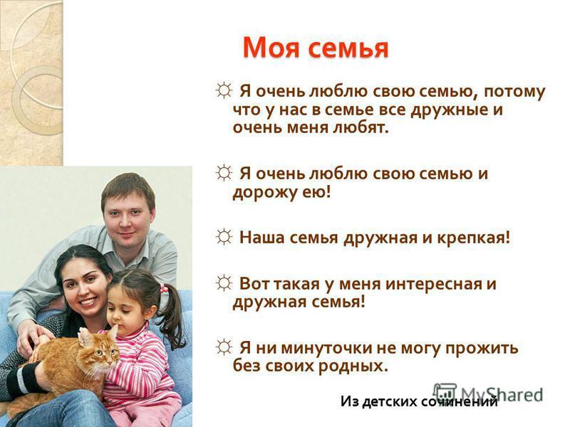 Моя семья Я очень люблю свою семью, потому что у нас в семье все дружные и очень меня любят. Я очень люблю свою семью и дорожу ею ! Наша семья дружная и крепкая ! Вот такая у меня интересная и дружная семья ! Я ни минуточки не могу прожить без своих