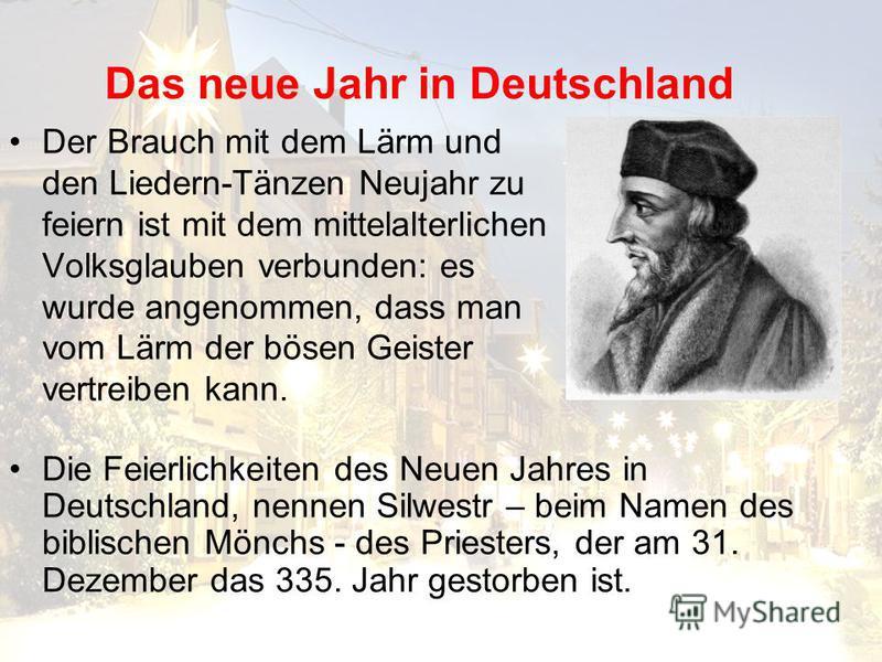 Das neue Jahr in Deutschland Der Brauch mit dem Lärm und den Liedern-Tänzen Neujahr zu feiern ist mit dem mittelalterlichen Volksglauben verbunden: es wurde angenommen, dass man vom Lärm der bösen Geister vertreiben kann. Die Feierlichkeiten des Neue