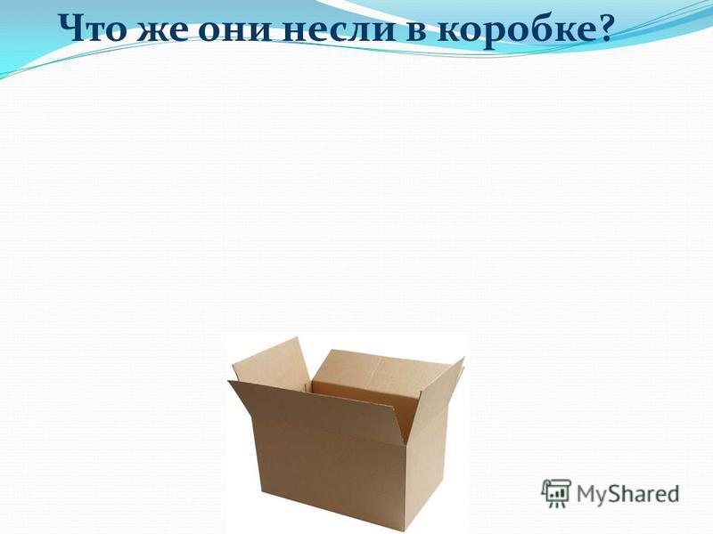 Что же они несли в коробке?