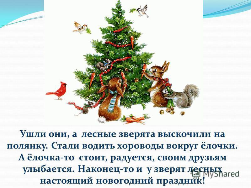 Ушли они, а лесные зверята выскочили на полянку. Стали водить хороводы вокруг ёлочки. А ёлочка-то стоит, радуется, своим друзьям улыбается. Наконец-то и у зверят лесных настоящий новогодний праздник!
