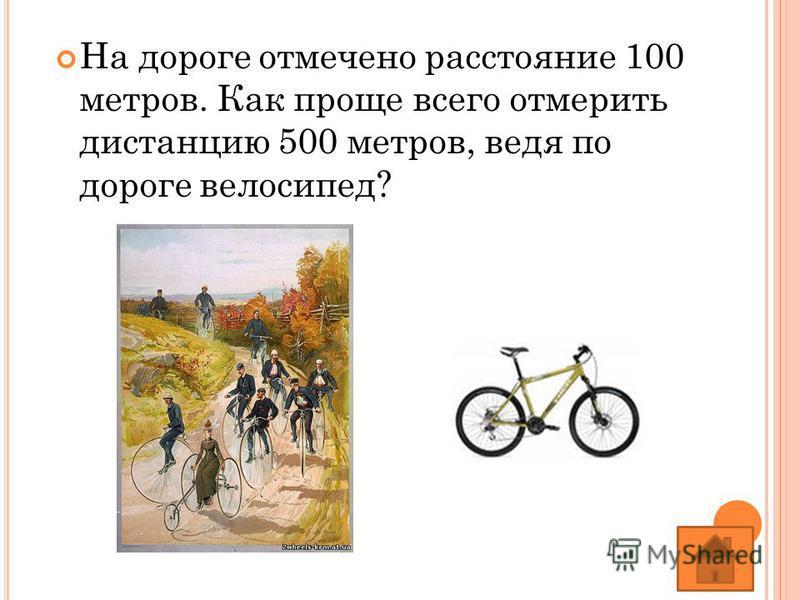На дороге отмечено расстояние 100 метров. Как проще всего отмерить дистанцию 500 метров, ведя по дороге велосипед?