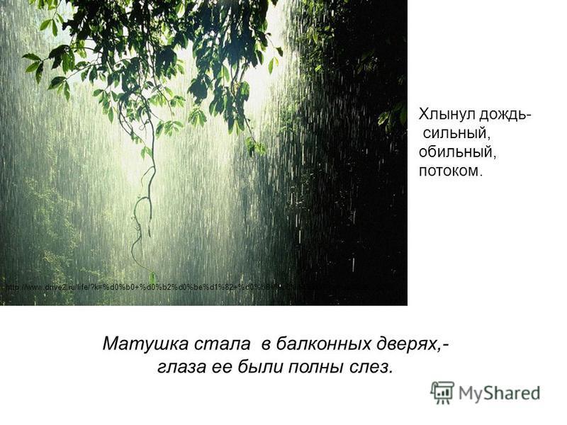 Хлынул дождь- сильный, обильный, потоком. http://www.drive2.ru/life/?k=%d0%b0+%d0%b2%d0%be%d1%82+%d0%b8+%d0%b4%d0%be%d0%b6%d0% Матушка стала в балконных дверях,- глаза ее были полны слез.