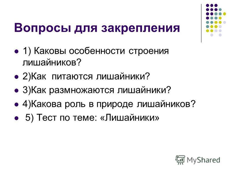 Вопросы для закрепления 1) Каковы особенности строения лишайников? 2)Как питаются лишайники? 3)Как размножаются лишайники? 4)Какова роль в природе лишайников? 5) Тест по теме: «Лишайники»