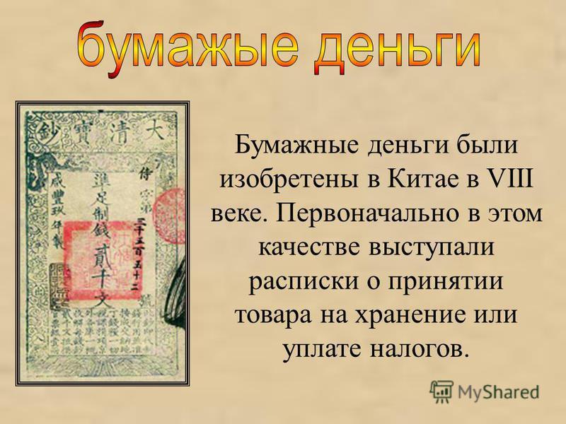Бумажные деньги были изобретены в Китае в VIII веке. Первоначально в этом качестве выступали расписки о принятии товара на хранение или уплате налогов.