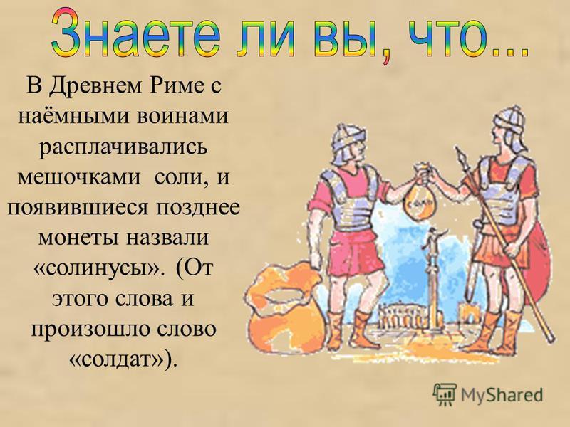 В Древнем Риме с наёмными воинами расплачивались мешочками соли, и появившиеся позднее монеты назвали «солинусы». (От этого слова и произошло слово «солдат»).