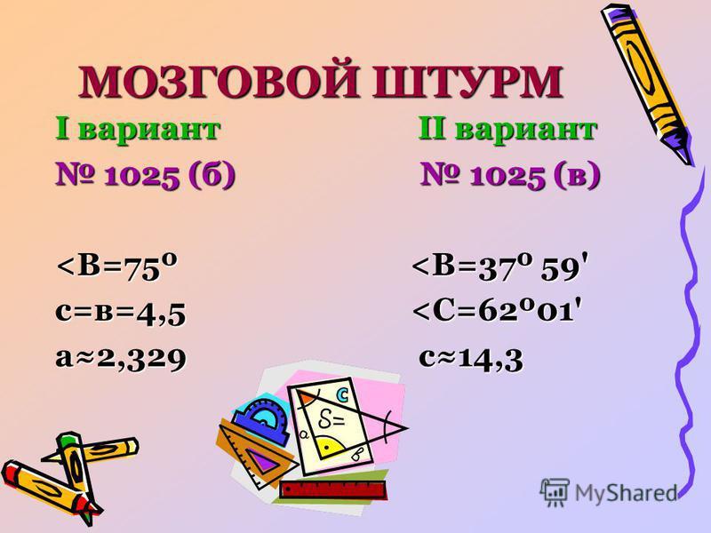 МОЗГОВОЙ ШТУРМ I вариант II вариант 1025 (б) 1025 (в) 1025 (б) 1025 (в) <В=75º <В=37º 59' с=в=4,5 <С=62º01' а 2,329 с 14,3