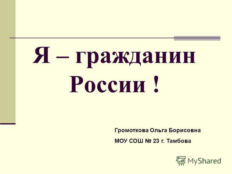 Я – гражданин России ! Громоткова Ольга Борисовна МОУ СОШ 23 г. Тамбова