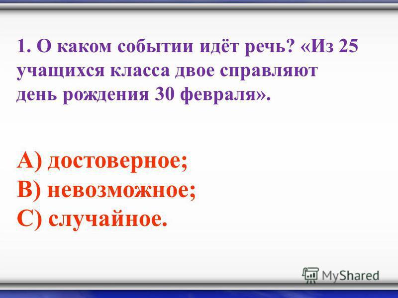 1. О каком событии идёт речь? «Из 25 учащихся класса двое справляют день рождения 30 февраля». А) достоверное; В) невозможное; С) случайное.