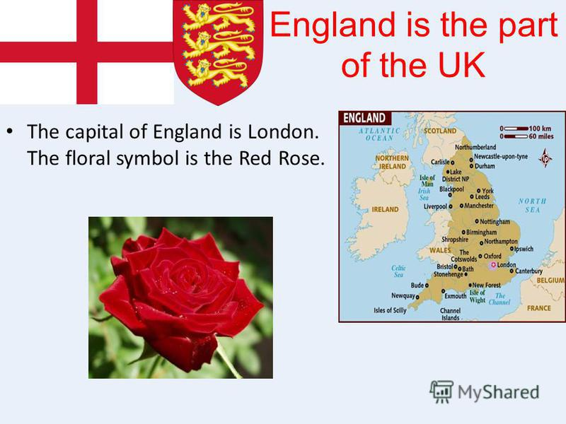 England is the part of the UK The capital of England is London. The floral symbol is the Red Rose.