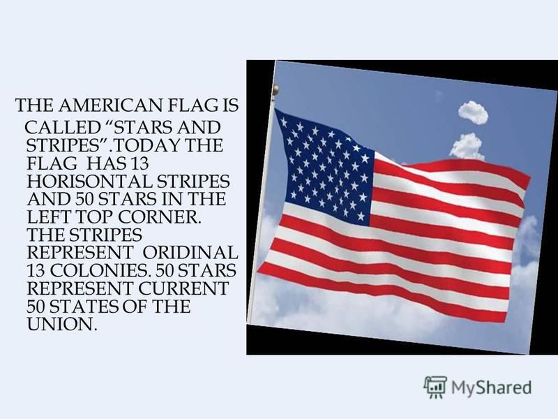THE AMERICAN FLAG IS CALLED STARS AND STRIPES.TODAY THE FLAG HAS 13 HORISONTAL STRIPES AND 50 STARS IN THE LEFT TOP CORNER. THE STRIPES REPRESENT ORIDINAL 13 COLONIES. 50 STARS REPRESENT CURRENT 50 STATES OF THE UNION.